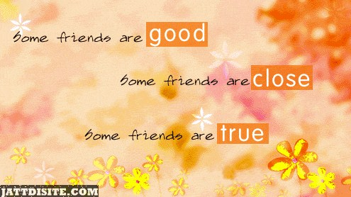 Some Friends Are Good Some friends Are Close